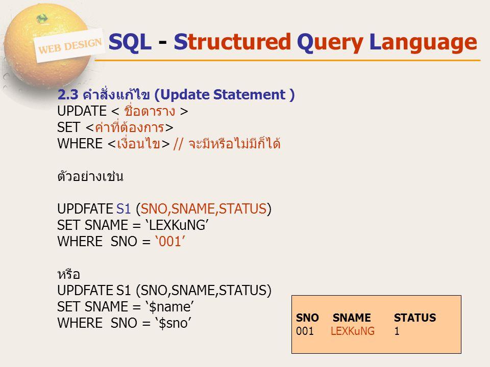 SQL - Structured Query Language 2.3 คําสั่งแก้ไข (Update Statement ) UPDATE SET WHERE // จะมีหรือไม่มีก็ได้ ตัวอย่างเช่น UPDFATE S1 (SNO,SNAME,STATUS)