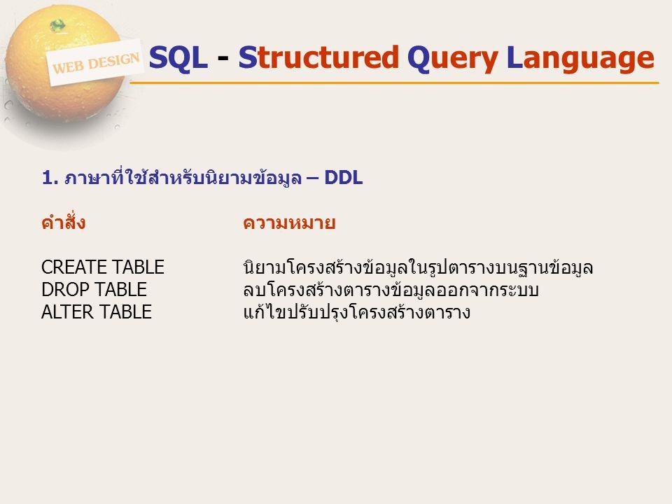 SQL - Structured Query Language 1. ภาษาที่ใช้สําหรับนิยามข้อมูล – DDL คำสั่ง ความหมาย CREATE TABLE นิยามโครงสร้างข้อมูลในรูปตารางบนฐานข้อมูล DROP TABL