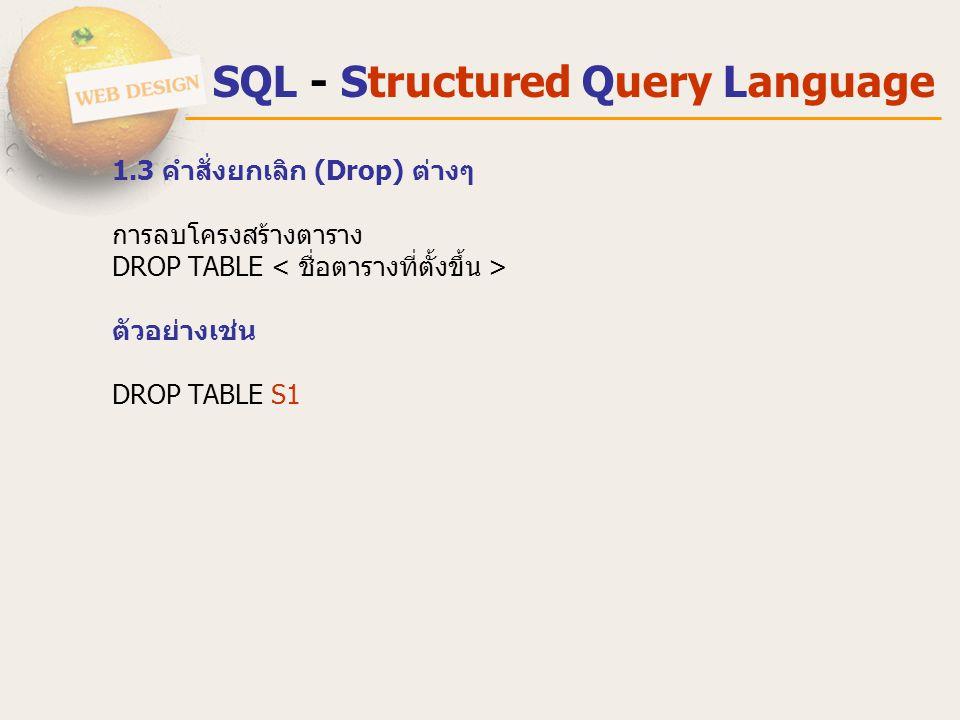 SQL - Structured Query Language 1.3 คําสั่งยกเลิก (Drop) ต่างๆ การลบโครงสร้างตาราง DROP TABLE ตัวอย่างเช่น DROP TABLE S1