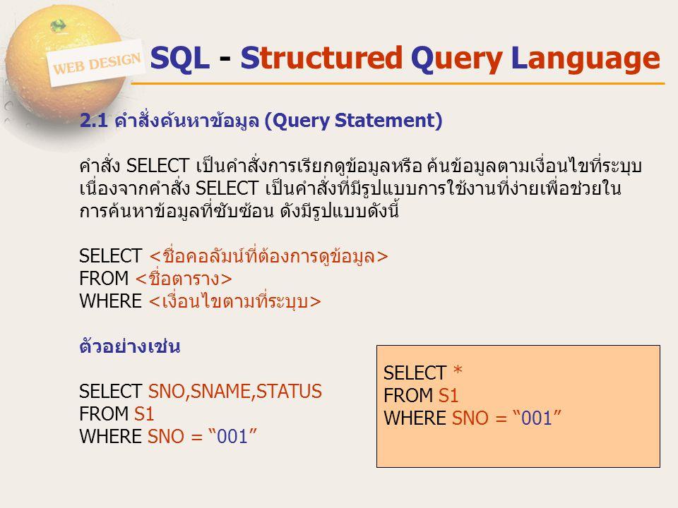 SQL - Structured Query Language 2.1 คําสั่งค้นหาข้อมูล (Query Statement) คําสั่ง SELECT เป็นคําสั่งการเรียกดูข้อมูลหรือ ค้นข้อมูลตามเงื่อนไขที่ระบุบ เ