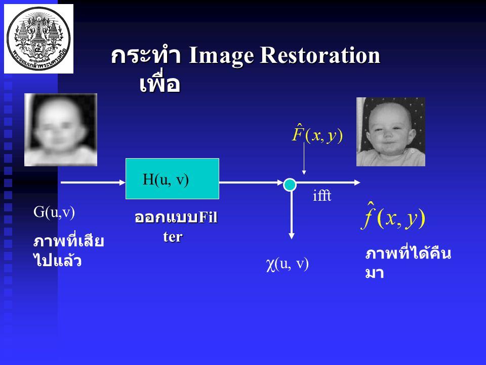 กระทำ Image Restoration เพื่อ G(u,v) ภาพที่เสีย ไปแล้ว H(u, v) ออกแบบ Fil ter χ (u, v) ภาพที่ได้คืน มา ifft