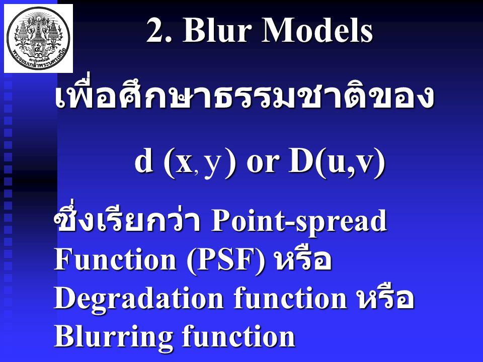2. Blur Models เพื่อศึกษาธรรมชาติของ d (x) or D(u,v) d (x, y ) or D(u,v) ซึ่งเรียกว่า Point-spread Function (PSF) หรือ Degradation function หรือ Blurr