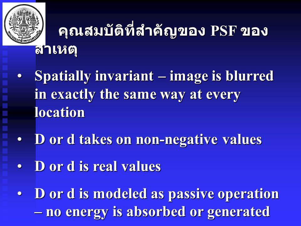 คุณสมบัติที่สำคัญของ PSF ของ สาเหตุ คุณสมบัติที่สำคัญของ PSF ของ สาเหตุ Spatially invariant – image is blurred in exactly the same way at every locationSpatially invariant – image is blurred in exactly the same way at every location D or d takes on non-negative valuesD or d takes on non-negative values D or d is real valuesD or d is real values D or d is modeled as passive operation – no energy is absorbed or generatedD or d is modeled as passive operation – no energy is absorbed or generated