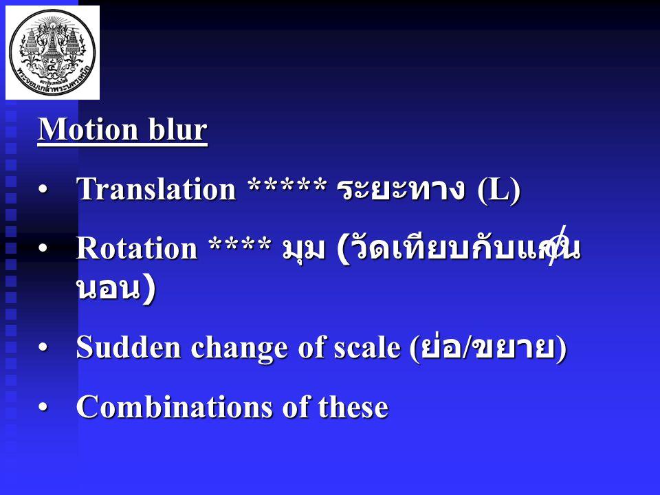 Motion blur Translation ***** ระยะทาง (L)Translation ***** ระยะทาง (L) Rotation **** มุม ( วัดเทียบกับแกน นอน )Rotation **** มุม ( วัดเทียบกับแกน นอน ) Sudden change of scale ( ย่อ / ขยาย )Sudden change of scale ( ย่อ / ขยาย ) Combinations of theseCombinations of these