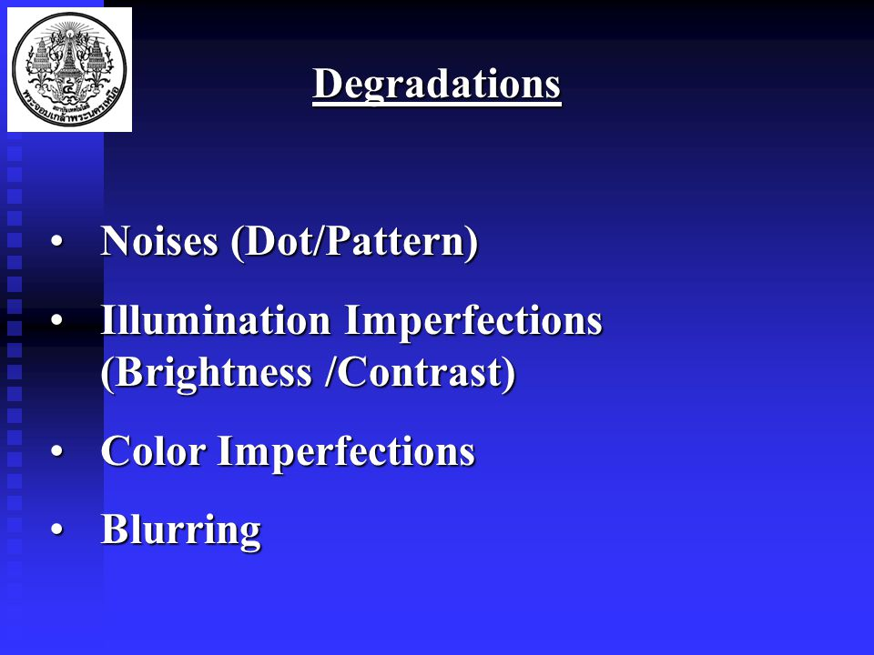 Degradations Noises (Dot/Pattern)Noises (Dot/Pattern) Illumination Imperfections (Brightness /Contrast)Illumination Imperfections (Brightness /Contrast) Color ImperfectionsColor Imperfections BlurringBlurring