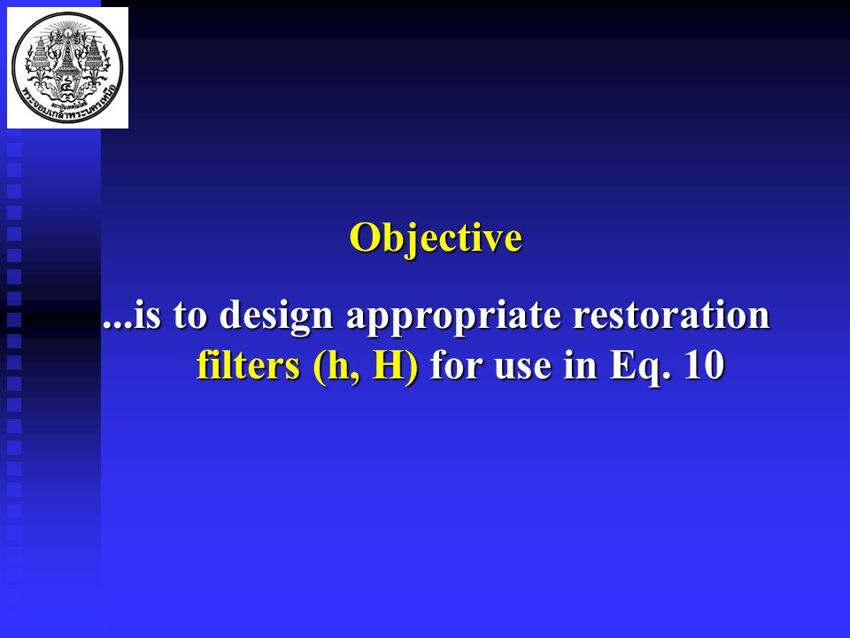 Objective...is to design appropriate restoration filters (h, H) for use in Eq. 10