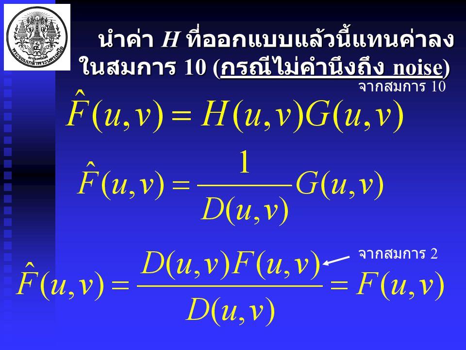 นำค่า H ที่ออกแบบแล้วนี้แทนค่าลง ในสมการ 10 ( กรณีไม่คำนึงถึง noise) นำค่า H ที่ออกแบบแล้วนี้แทนค่าลง ในสมการ 10 ( กรณีไม่คำนึงถึง noise) จากสมการ 10 จากสมการ 2