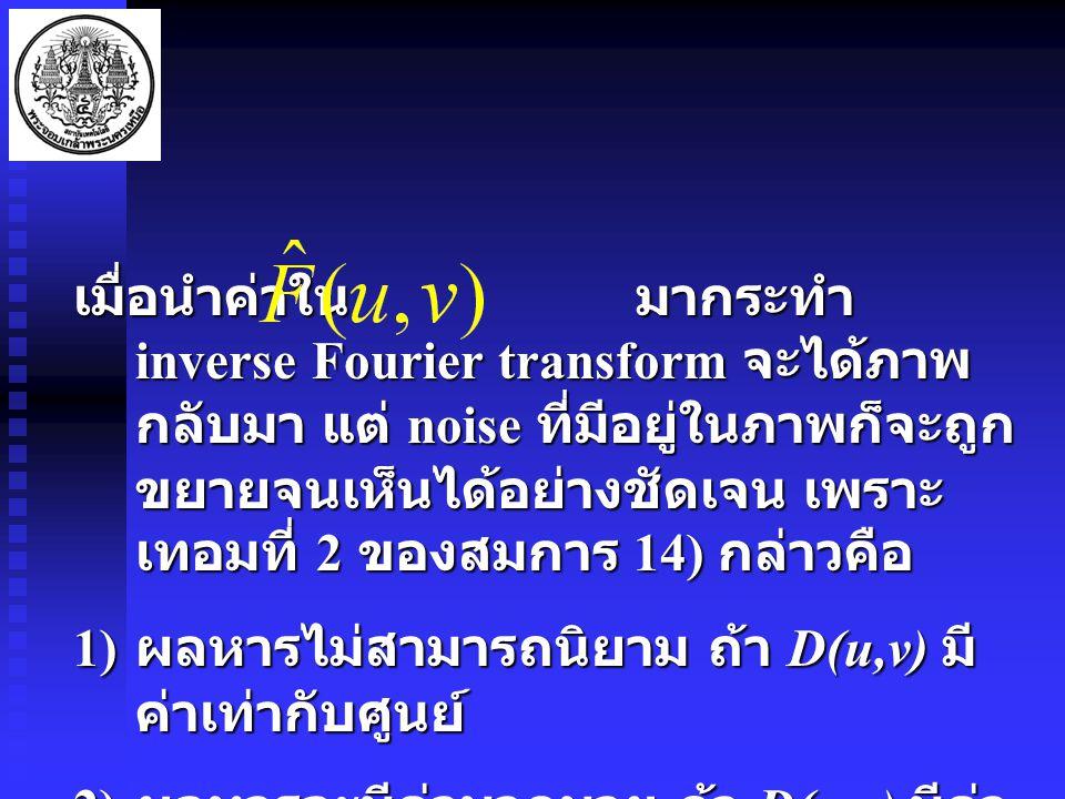 เมื่อนำค่าใน มากระทำ inverse Fourier transform จะได้ภาพ กลับมา แต่ noise ที่มีอยู่ในภาพก็จะถูก ขยายจนเห็นได้อย่างชัดเจน เพราะ เทอมที่ 2 ของสมการ 14) กล่าวคือ 1) ผลหารไม่สามารถนิยาม ถ้า D(u,v) มี ค่าเท่ากับศูนย์ 2) ผลหารจะมีค่ามากมาย ถ้า D(u,v) มีค่า น้อยเข้าใกล้ศูนย์