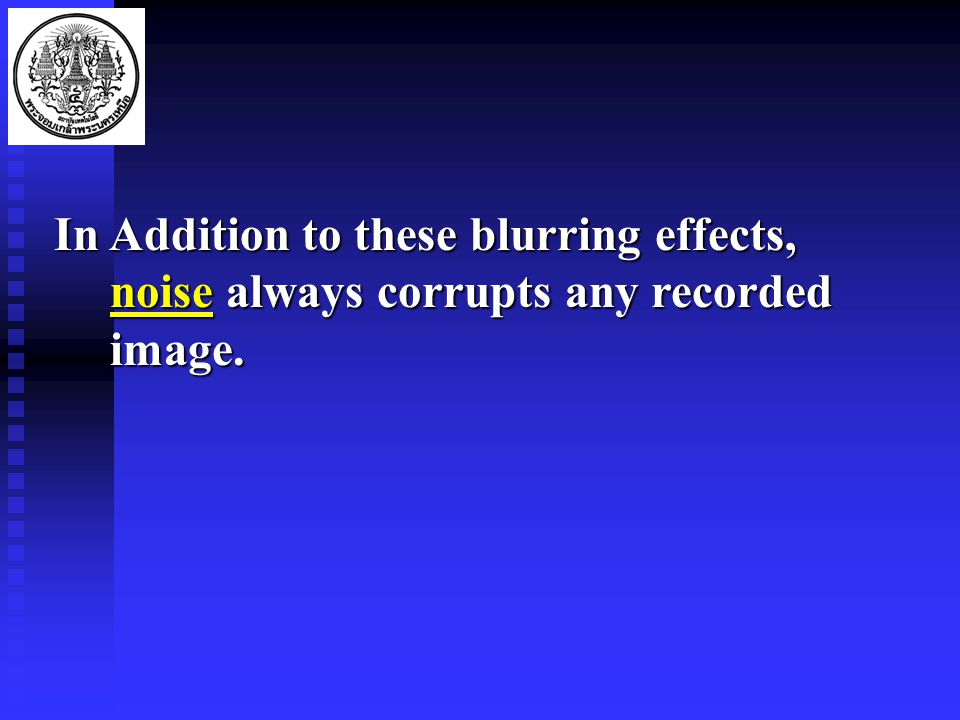In Addition to these blurring effects, noise always corrupts any recorded image.