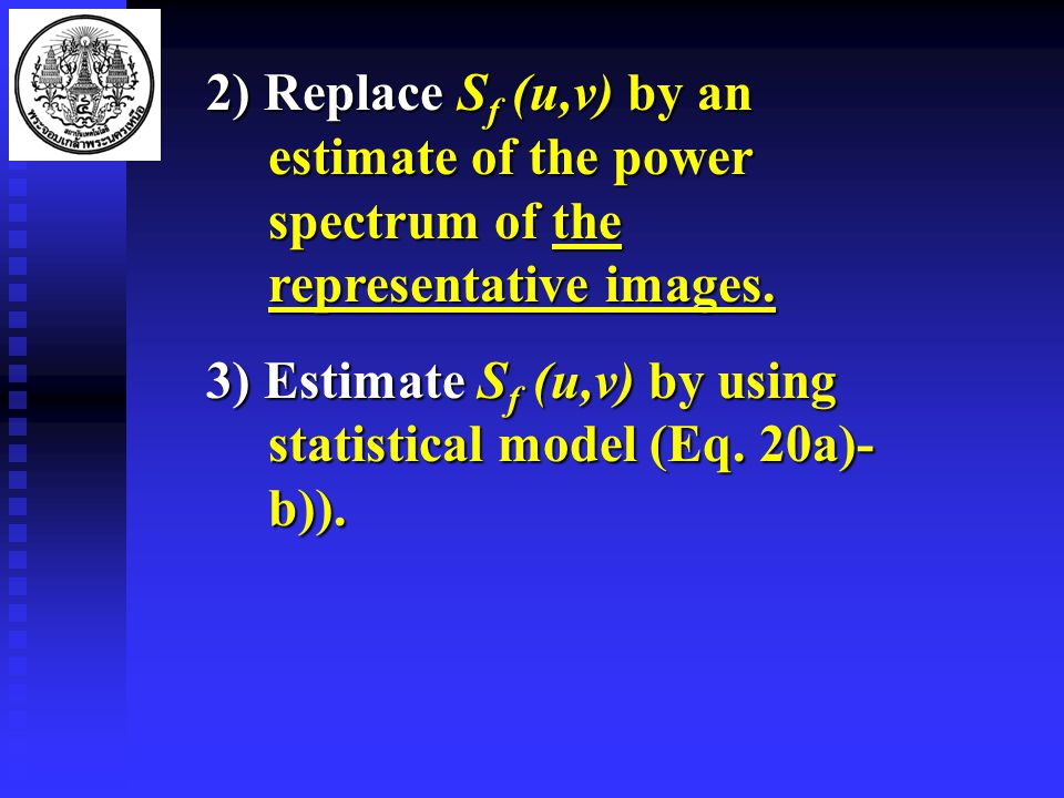 2) Replace S f (u,v) by an estimate of the power spectrum of the representative images.