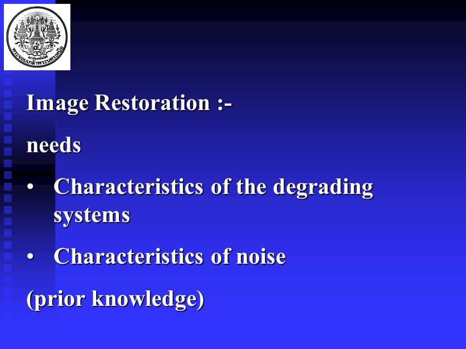 Image Restoration :- needs Characteristics of the degrading systemsCharacteristics of the degrading systems Characteristics of noiseCharacteristics of noise (prior knowledge)