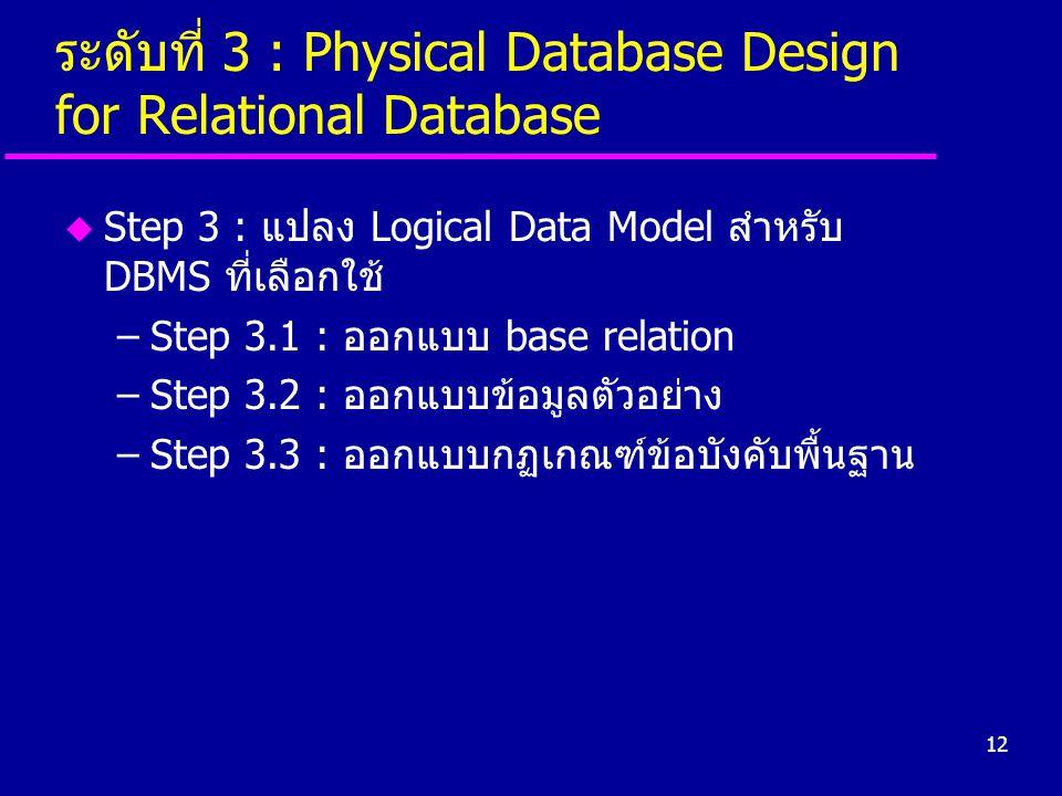 12 ระดับที่ 3 : Physical Database Design for Relational Database u Step 3 : แปลง Logical Data Model สำหรับ DBMS ที่เลือกใช้ –Step 3.1 : ออกแบบ base re