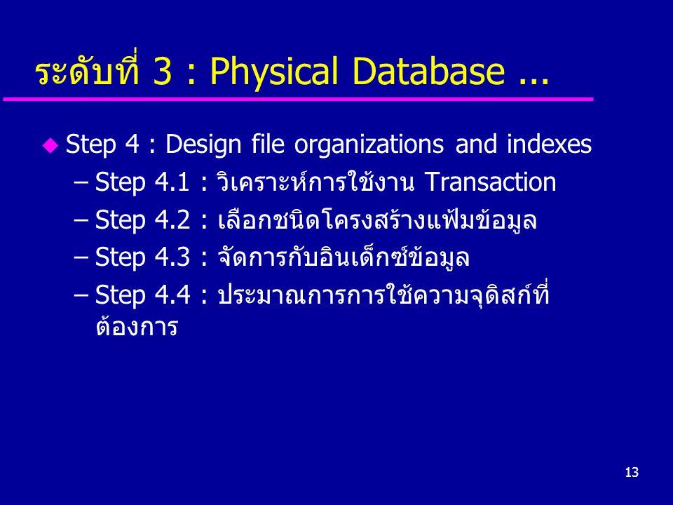 13 ระดับที่ 3 : Physical Database... u Step 4 : Design file organizations and indexes –Step 4.1 : วิเคราะห์การใช้งาน Transaction –Step 4.2 : เลือกชนิด