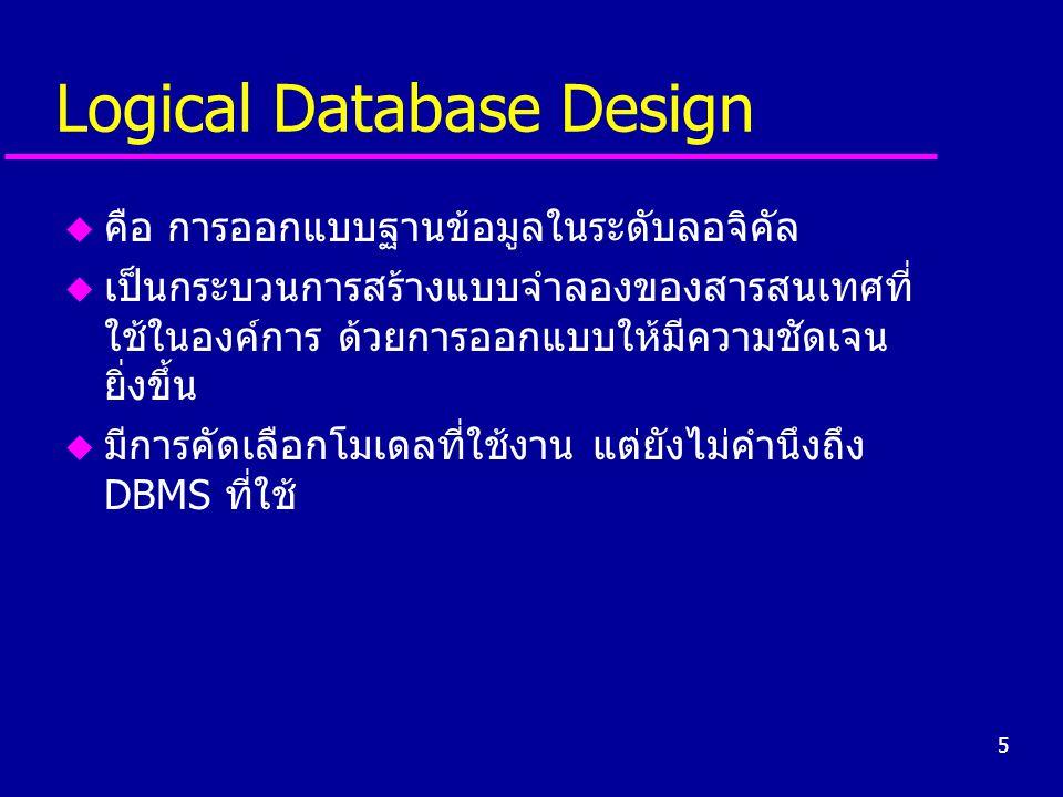6 Physical Database Design u คือ การออกแบบฐานข้อมูลในระดับฟิสิคัล u เป็นการพัฒนาระบบฐานข้อมูลเพื่อใช้งานจริงโดย พิจารณาถึง –แหล่งจัดเก็บข้อมูล (secondary storage) –โครงสร้างข้อมูล (file organizations) –วิธีการจัดเก็บลงในสื่อ –วิธีการเข้าถึงข้อมูล