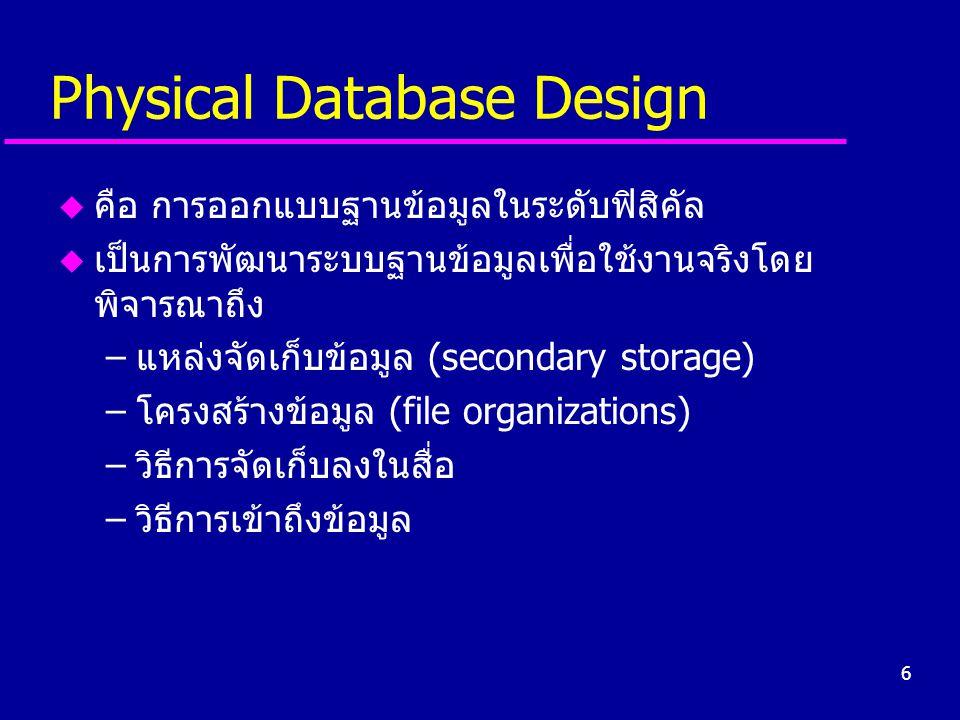 6 Physical Database Design u คือ การออกแบบฐานข้อมูลในระดับฟิสิคัล u เป็นการพัฒนาระบบฐานข้อมูลเพื่อใช้งานจริงโดย พิจารณาถึง –แหล่งจัดเก็บข้อมูล (second
