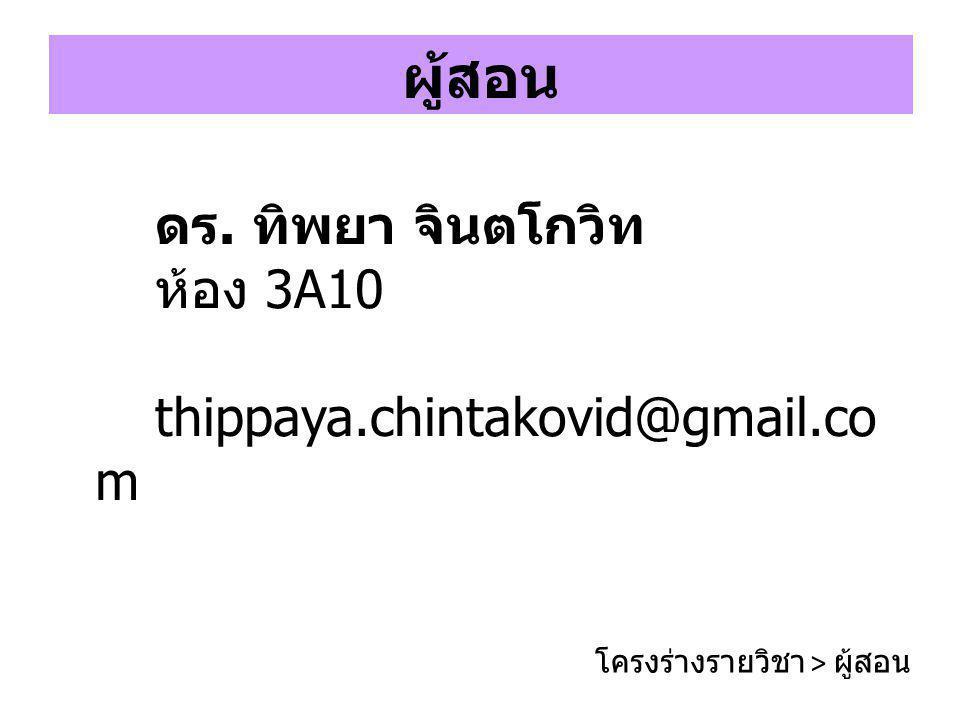 ผู้สอน ดร. ทิพยา จินตโกวิท ห้อง 3A10 thippaya.chintakovid@gmail.co m โครงร่างรายวิชา > ผู้สอน