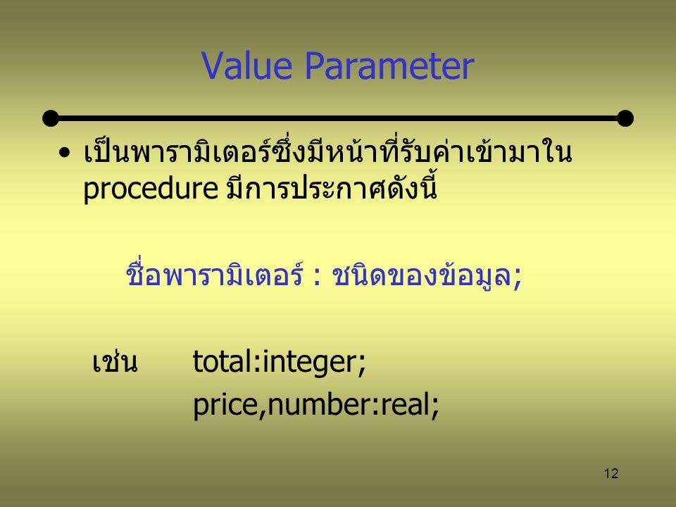 12 Value Parameter เป็นพารามิเตอร์ซึ่งมีหน้าที่รับค่าเข้ามาใน procedure มีการประกาศดังนี้ ชื่อพารามิเตอร์ : ชนิดของข้อมูล; เช่นtotal:integer; price,nu