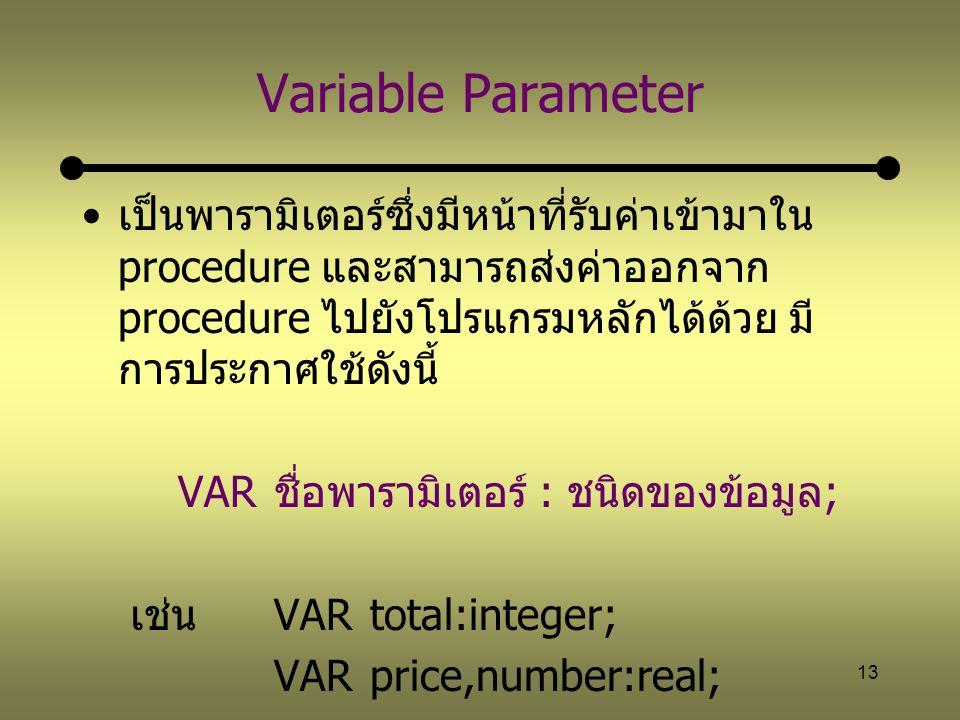 13 Variable Parameter เป็นพารามิเตอร์ซึ่งมีหน้าที่รับค่าเข้ามาใน procedure และสามารถส่งค่าออกจาก procedure ไปยังโปรแกรมหลักได้ด้วย มี การประกาศใช้ดังน