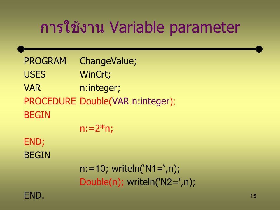 15 การใช้งาน Variable parameter PROGRAM ChangeValue; USESWinCrt; VARn:integer; PROCEDUREDouble(VAR n:integer); BEGIN n:=2*n; END; BEGIN n:=10; writeln('N1=',n); Double(n); writeln('N2=',n); END.