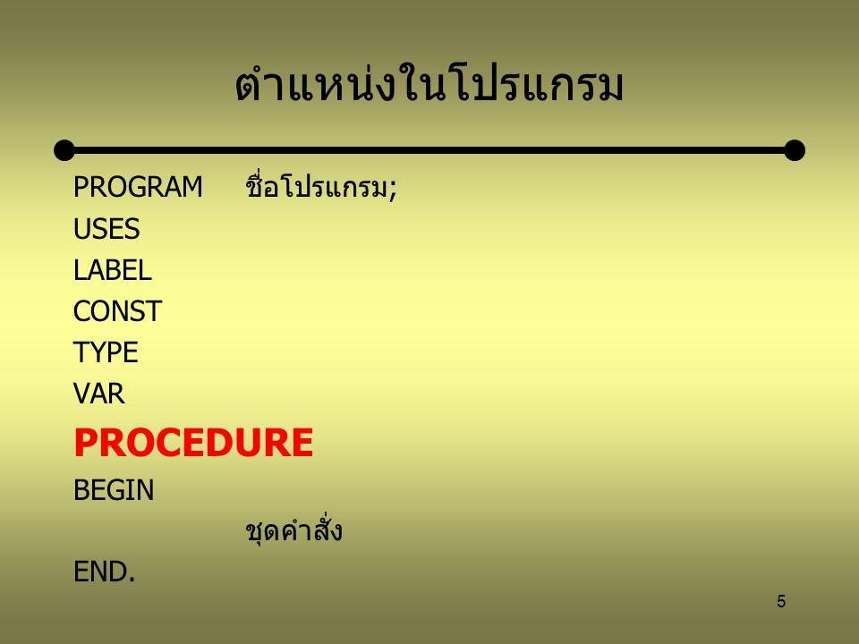 6 โครงสร้างของ PROCEDURE PROCDUREชี่อโปรแกรมย่อย; LABEL CONST TYPE VAR BEGIN ชุดคำสั่ง; END;