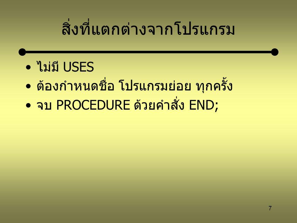 8 ตัวอย่างการประกาศ PROCEDURE PROCEDURELine; BEGIN writeln('--------------------'); END; สร้างโปรแกรมย่อยชื่อ Line ซึ่งใช้แสดงเส้น -------------------- ออกทางจอภาพ