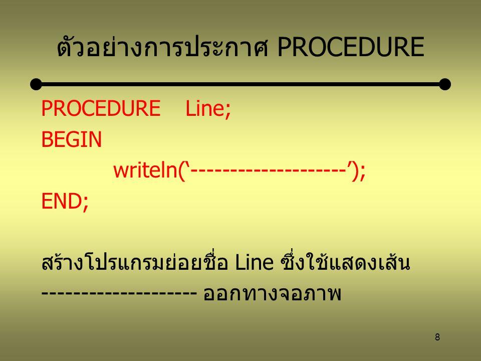8 ตัวอย่างการประกาศ PROCEDURE PROCEDURELine; BEGIN writeln('--------------------'); END; สร้างโปรแกรมย่อยชื่อ Line ซึ่งใช้แสดงเส้น -------------------