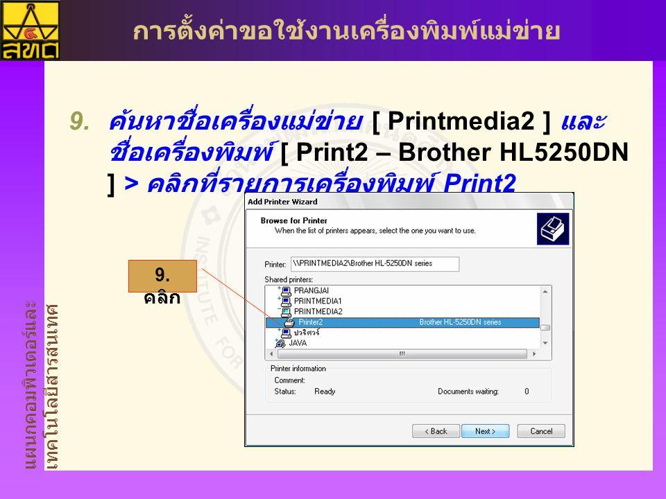 แผนกคอมพิวเตอร์และ เทคโนโลยีสารสนเทศ การตั้งค่าขอใช้งานเครื่องพิมพ์แม่ข่าย  ค้นหาชื่อเครื่องแม่ข่าย [ Printmedia2 ] และ ชื่อเครื่องพิมพ์ [ Print2 – Brother HL5250DN ] > คลิกที่รายการเครื่องพิมพ์ Print2 9.