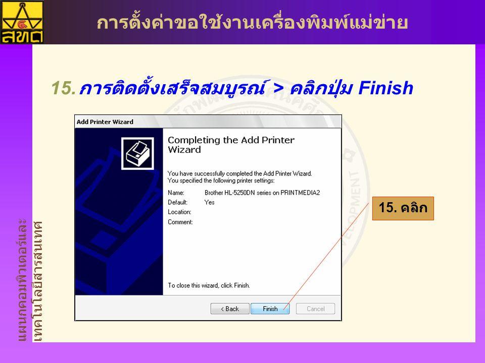 แผนกคอมพิวเตอร์และ เทคโนโลยีสารสนเทศ การตั้งค่าขอใช้งานเครื่องพิมพ์แม่ข่าย  การติดตั้งเสร็จสมบูรณ์ > คลิกปุ่ม Finish 15.