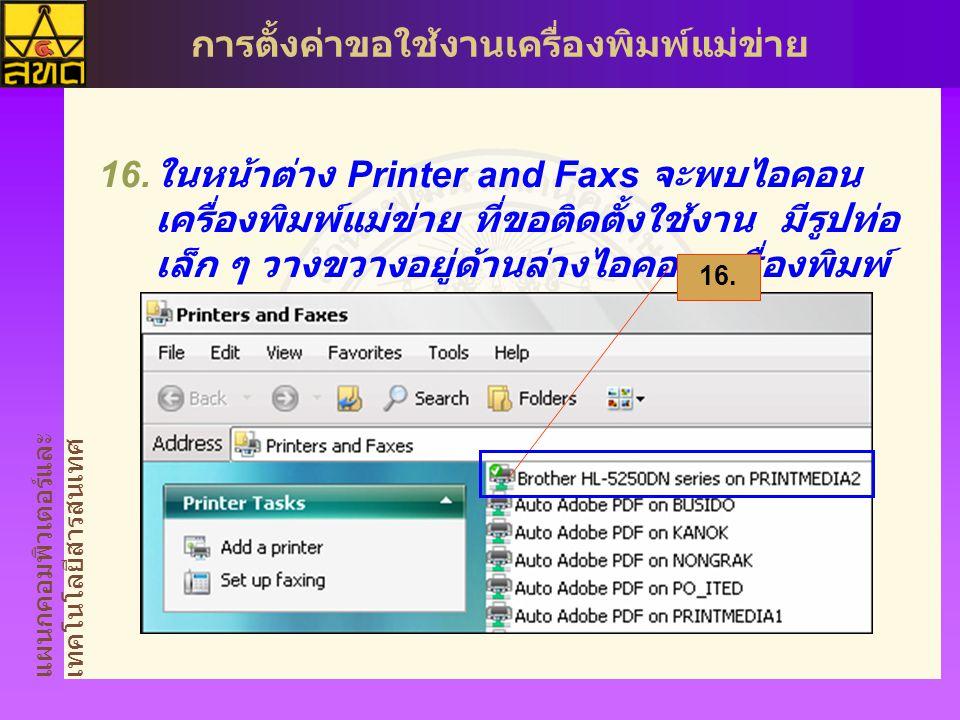 แผนกคอมพิวเตอร์และ เทคโนโลยีสารสนเทศ การตั้งค่าขอใช้งานเครื่องพิมพ์แม่ข่าย  ในหน้าต่าง Printer and Faxs จะพบไอคอน เครื่องพิมพ์แม่ข่าย ที่ขอติดตั้งใช้งาน มีรูปท่อ เล็ก ๆ วางขวางอยู่ด้านล่างไอคอนเครื่องพิมพ์ 16.