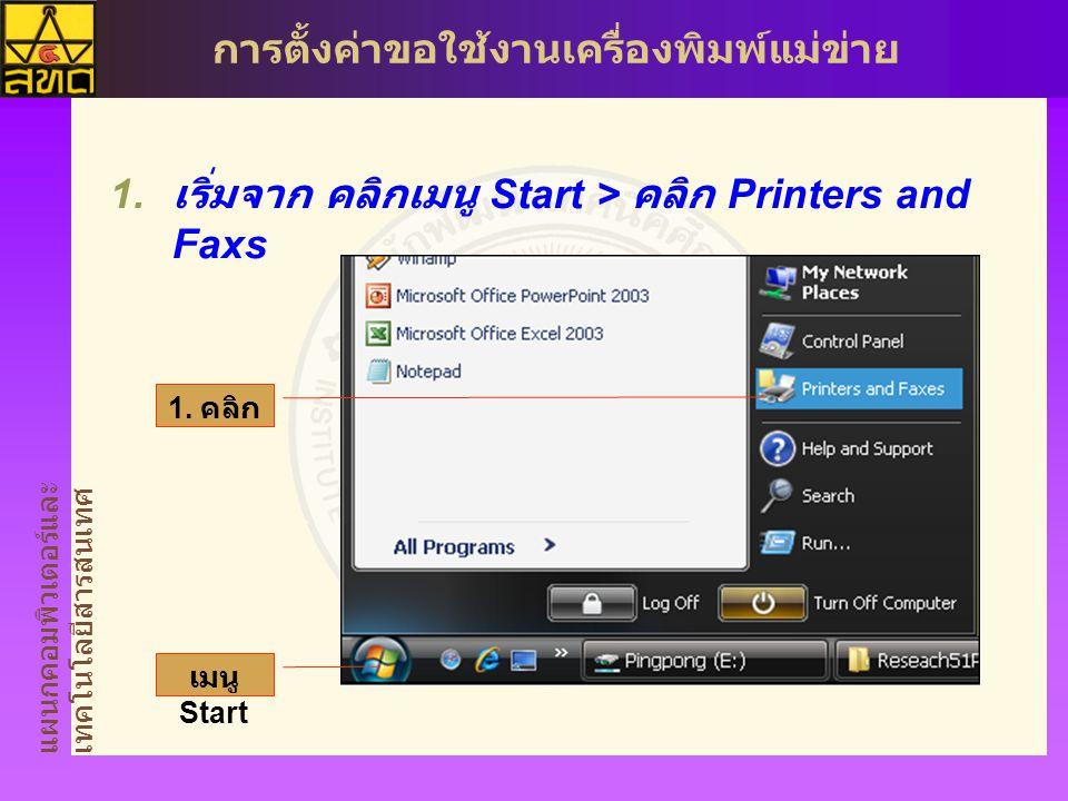 แผนกคอมพิวเตอร์และ เทคโนโลยีสารสนเทศ การตั้งค่าขอใช้งานเครื่องพิมพ์แม่ข่าย  เริ่มจาก คลิกเมนู Start > คลิก Printers and Faxs 1.