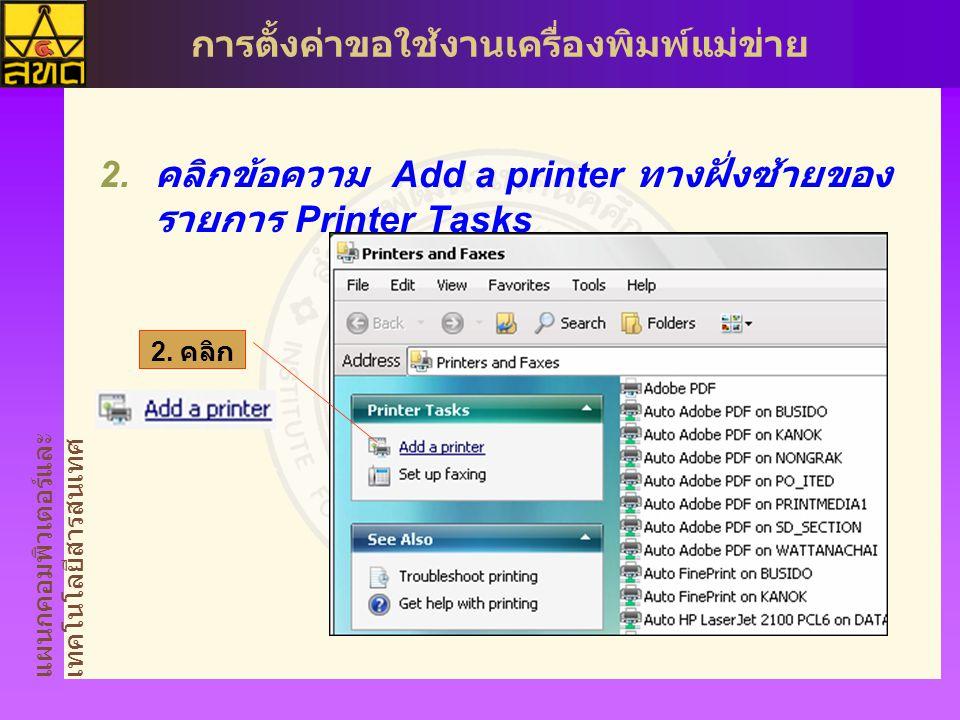 แผนกคอมพิวเตอร์และ เทคโนโลยีสารสนเทศ การตั้งค่าขอใช้งานเครื่องพิมพ์แม่ข่าย  คลิกข้อความ Add a printer ทางฝั่งซ้ายของ รายการ Printer Tasks 2.