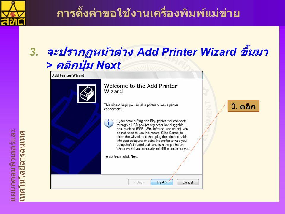 แผนกคอมพิวเตอร์และ เทคโนโลยีสารสนเทศ การตั้งค่าขอใช้งานเครื่องพิมพ์แม่ข่าย  จะปรากฏหน้าต่าง Add Printer Wizard ขึ้นมา > คลิกปุ่ม Next 3.