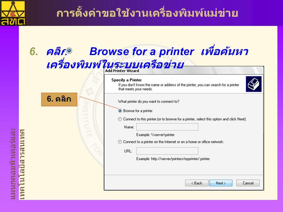แผนกคอมพิวเตอร์และ เทคโนโลยีสารสนเทศ การตั้งค่าขอใช้งานเครื่องพิมพ์แม่ข่าย  คลิก Browse for a printer เพื่อค้นหา เครื่องพิมพ์ในระบบเครือข่าย 6.