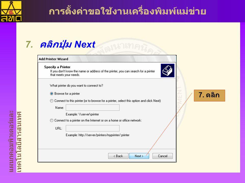 แผนกคอมพิวเตอร์และ เทคโนโลยีสารสนเทศ การตั้งค่าขอใช้งานเครื่องพิมพ์แม่ข่าย  คลิกปุ่ม Next 7. คลิก