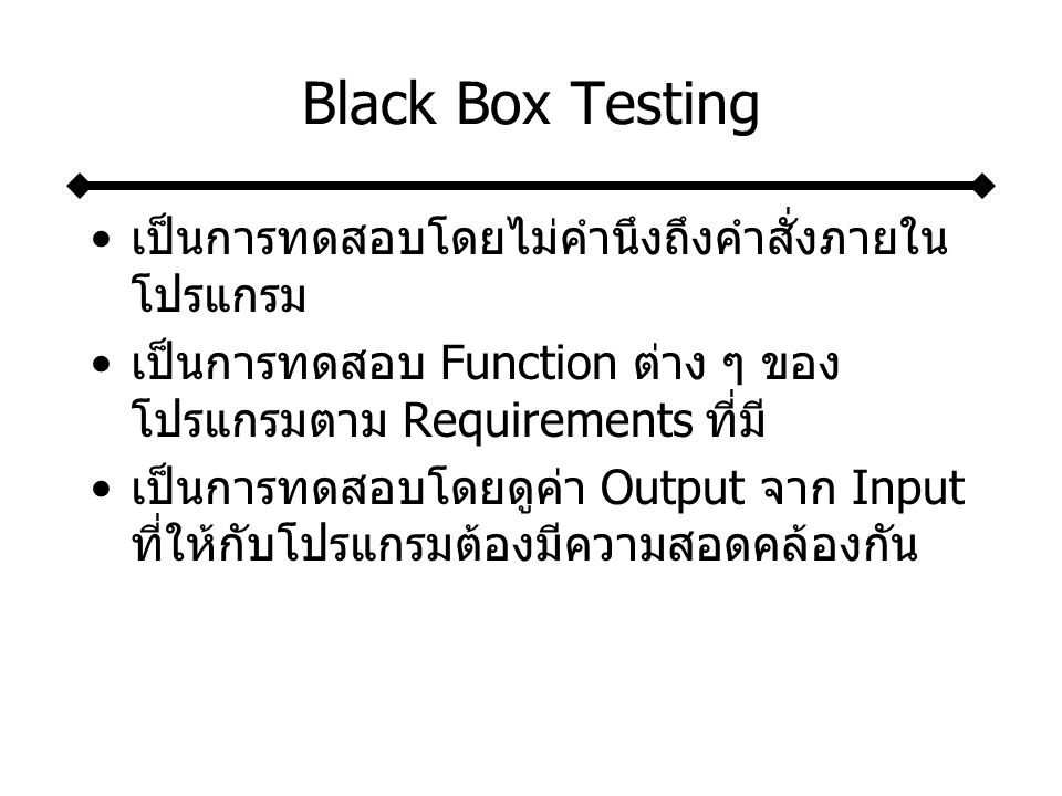 Black Box Testing เป็นการทดสอบโดยไม่คำนึงถึงคำสั่งภายใน โปรแกรม เป็นการทดสอบ Function ต่าง ๆ ของ โปรแกรมตาม Requirements ที่มี เป็นการทดสอบโดยดูค่า Output จาก Input ที่ให้กับโปรแกรมต้องมีความสอดคล้องกัน