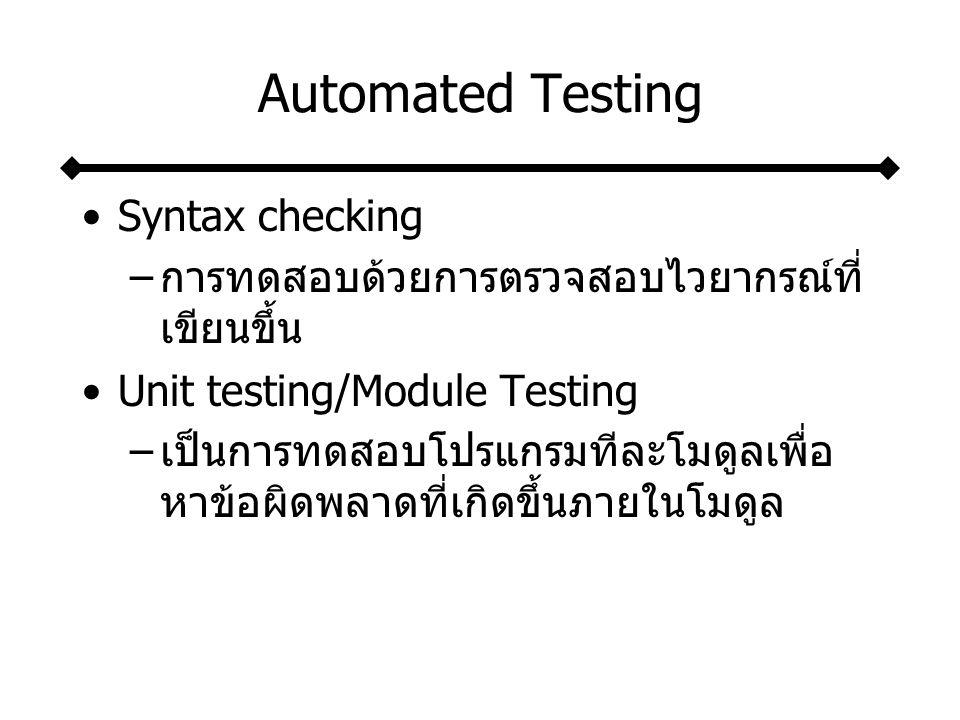 Automated Testing Syntax checking –การทดสอบด้วยการตรวจสอบไวยากรณ์ที่ เขียนขึ้น Unit testing/Module Testing –เป็นการทดสอบโปรแกรมทีละโมดูลเพื่อ หาข้อผิดพลาดที่เกิดขึ้นภายในโมดูล
