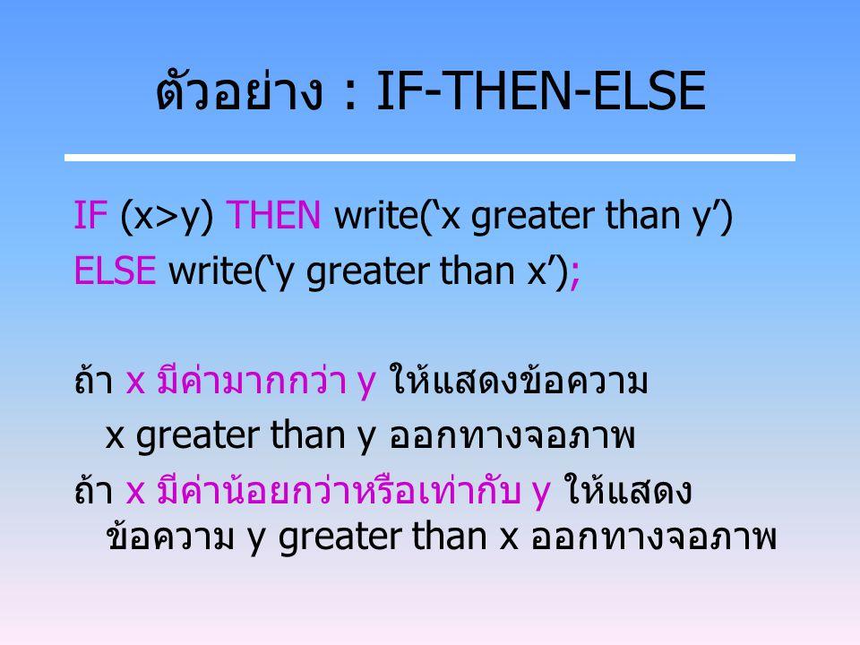 ตัวอย่าง : IF-THEN-ELSE IF (x>y) THEN write('x greater than y') ELSE write('y greater than x'); ถ้า x มีค่ามากกว่า y ให้แสดงข้อความ x greater than y อ