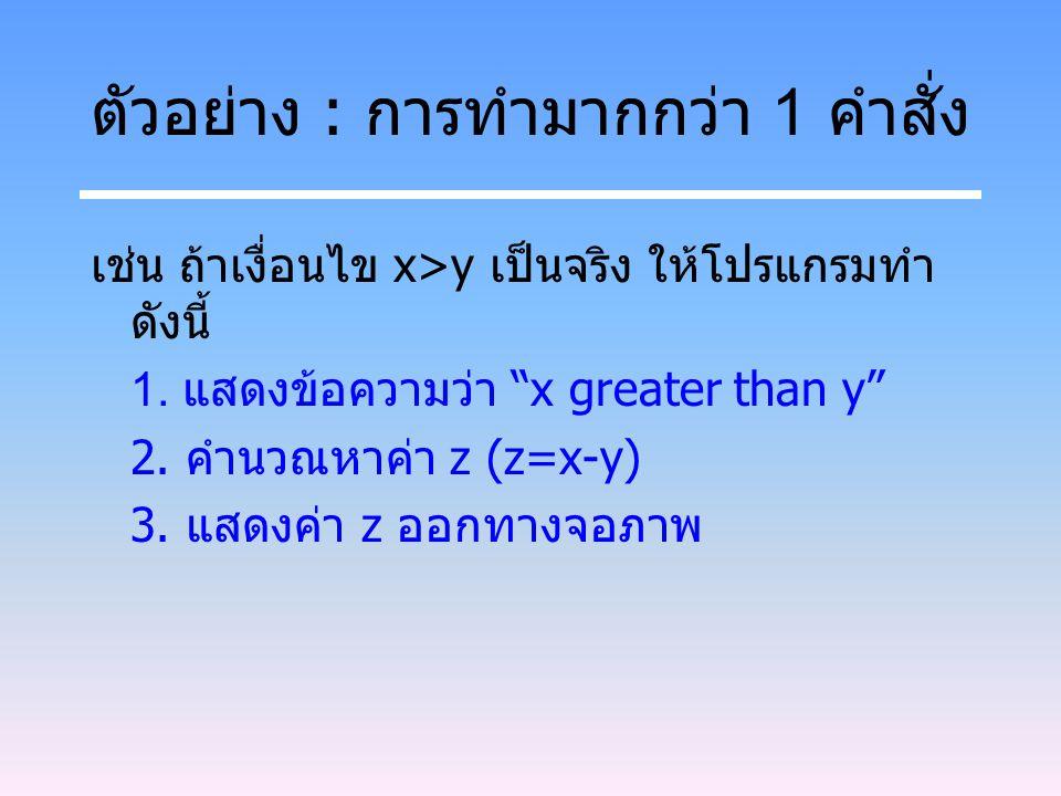 """ตัวอย่าง : การทำมากกว่า 1 คำสั่ง เช่น ถ้าเงื่อนไข x>y เป็นจริง ให้โปรแกรมทำ ดังนี้ 1. แสดงข้อความว่า """"x greater than y"""" 2. คำนวณหาค่า z (z=x-y) 3. แสด"""