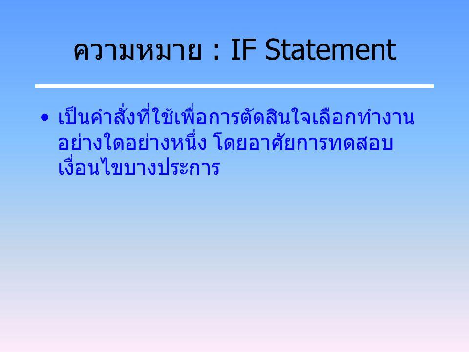 ความหมาย : IF Statement เป็นคำสั่งที่ใช้เพื่อการตัดสินใจเลือกทำงาน อย่างใดอย่างหนึ่ง โดยอาศัยการทดสอบ เงื่อนไขบางประการ