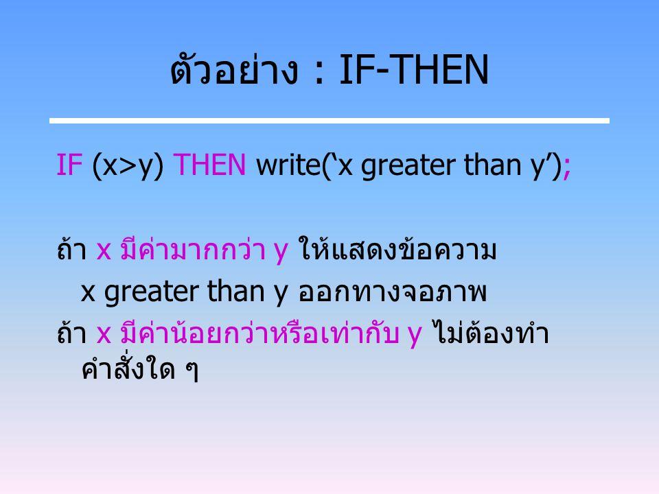 ตัวอย่าง : IF-THEN IF (x>y) THEN write('x greater than y'); ถ้า x มีค่ามากกว่า y ให้แสดงข้อความ x greater than y ออกทางจอภาพ ถ้า x มีค่าน้อยกว่าหรือเท