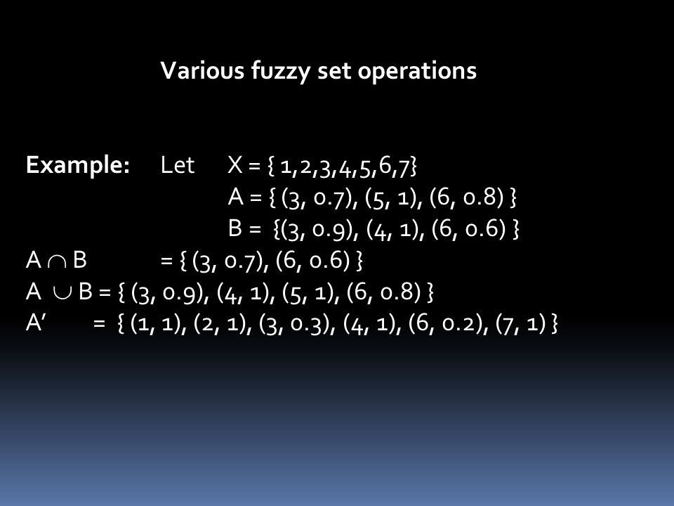 Various fuzzy set operations Example: Let X = { 1,2,3,4,5,6,7} A = { (3, 0.7), (5, 1), (6, 0.8) } B = {(3, 0.9), (4, 1), (6, 0.6) } A  B = { (3, 0.7), (6, 0.6) } A  B = { (3, 0.9), (4, 1), (5, 1), (6, 0.8) } A' = { (1, 1), (2, 1), (3, 0.3), (4, 1), (6, 0.2), (7, 1) }