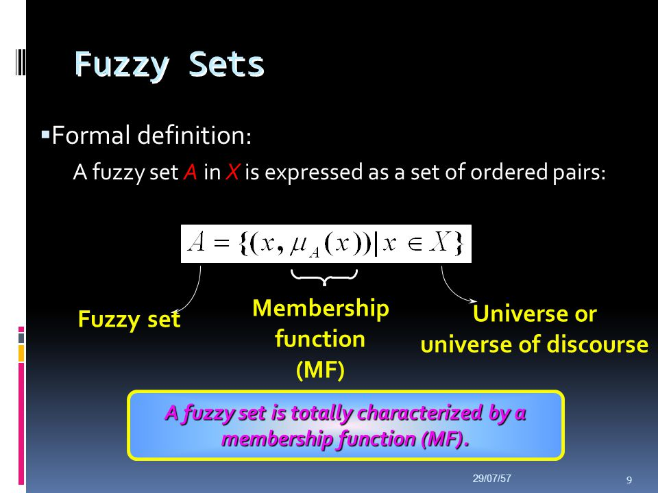 Fuzzy Sets  Formal definition: A fuzzy set A in X is expressed as a set of ordered pairs: 29/07/57 9 Universe or universe of discourse Fuzzy set Membership function (MF) A fuzzy set is totally characterized by a membership function (MF).