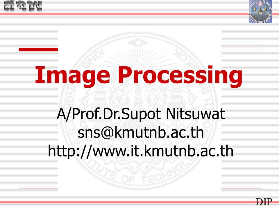 Image Processing A/Prof.Dr.Supot Nitsuwat sns@kmutnb.ac.th http://www.it.kmutnb.ac.th DIP