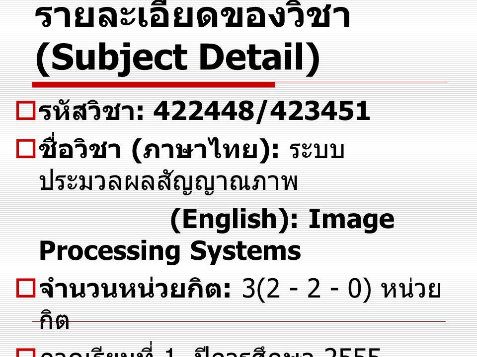 รายละเอียดของวิชา (Subject Detail)  รหัสวิชา : 422448/423451  ชื่อวิชา ( ภาษาไทย ): ระบบ ประมวลผลสัญญาณภาพ (English): Image Processing Systems  จำน