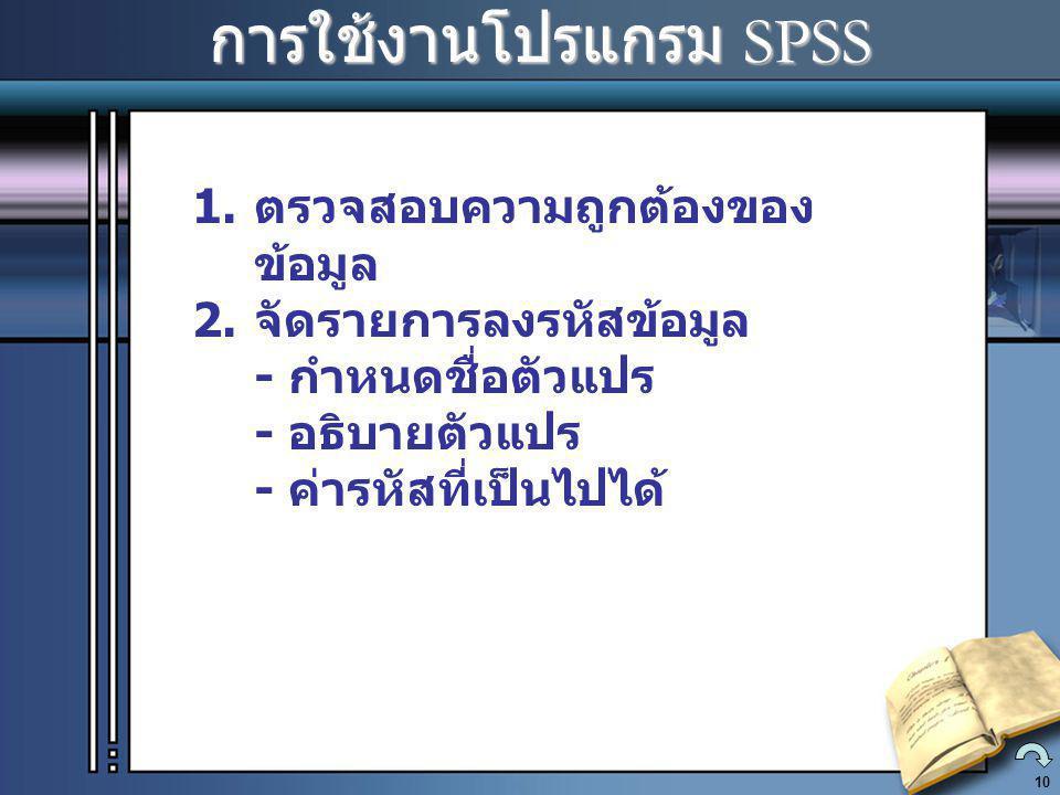 10 การใช้งานโปรแกรม SPSS การใช้งานโปรแกรม SPSS 1.ตรวจสอบความถูกต้องของ ข้อมูล 2.