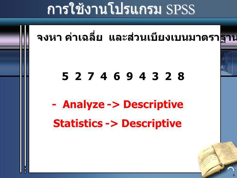6 การใช้งานโปรแกรม SPSS การใช้งานโปรแกรม SPSS จงหา ค่าเฉลี่ย และส่วนเบียงเบนมาตราฐาน 5 2 7 4 6 9 4 3 2 8 - Analyze -> Descriptive Statistics -> Descriptive