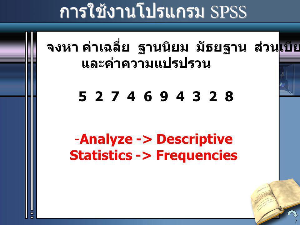 8 การใช้งานโปรแกรม SPSS การใช้งานโปรแกรม SPSS จงหา ค่าเฉลี่ย ฐานนิยม มัธยฐาน พิสัย ส่วนเบียงเบนมาตราฐาน และค่าความแปรปรวน 56710141516 17202124242 4 25 25262626272728 28293030313132 32 33 33 34 34 35 35 36 37 38 39 39