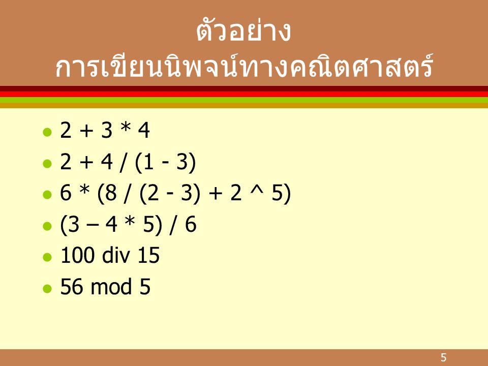 5 ตัวอย่าง การเขียนนิพจน์ทางคณิตศาสตร์ l 2 + 3 * 4 l 2 + 4 / (1 - 3) l 6 * (8 / (2 - 3) + 2 ^ 5) l (3 – 4 * 5) / 6 l 100 div 15 l 56 mod 5