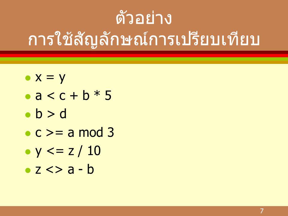 7 ตัวอย่าง การใช้สัญลักษณ์การเปรียบเทียบ l x = y l a < c + b * 5 l b > d l c >= a mod 3 l y <= z / 10 l z <> a - b