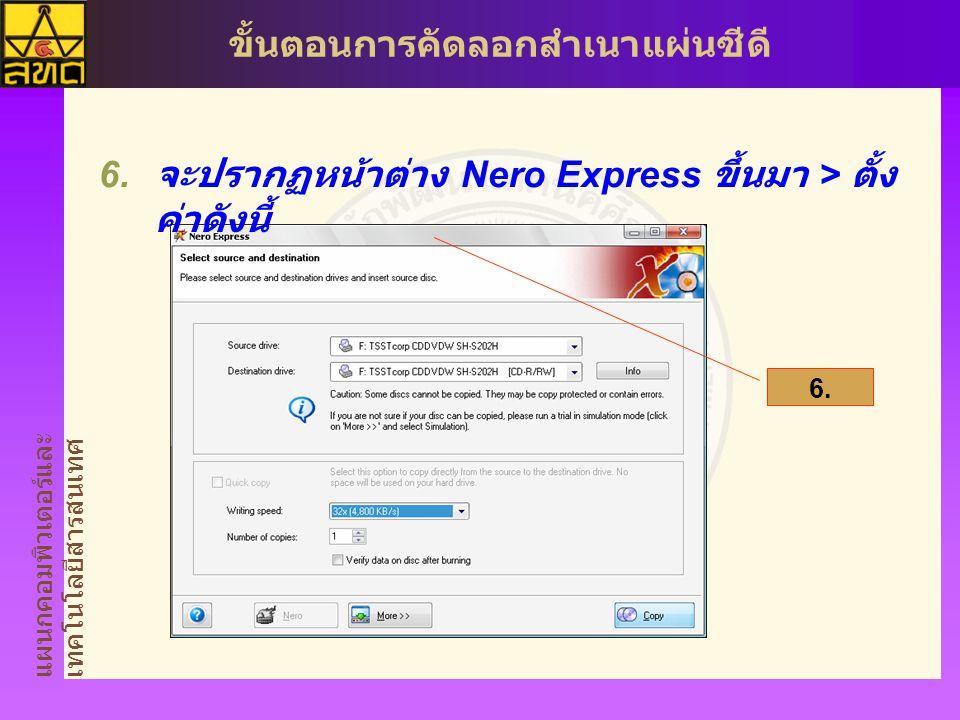 แผนกคอมพิวเตอร์และ เทคโนโลยีสารสนเทศ ขั้นตอนการคัดลอกสำเนาแผ่นซีดี  จะปรากฏหน้าต่าง Nero Express ขึ้นมา > ตั้ง ค่าดังนี้ 6.6.